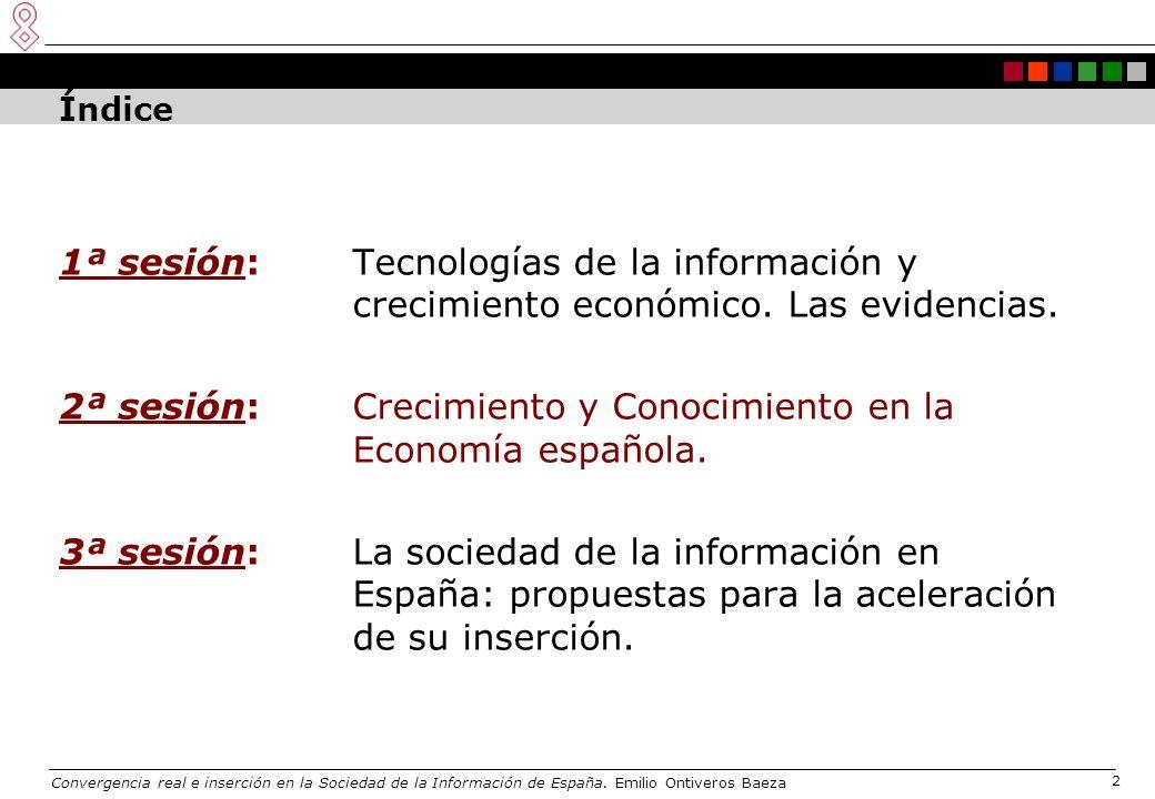 Convergencia real e inserción en la Sociedad de la Información de España. Emilio Ontiveros Baeza 2 Índice 1ª sesión:Tecnologías de la información y cr