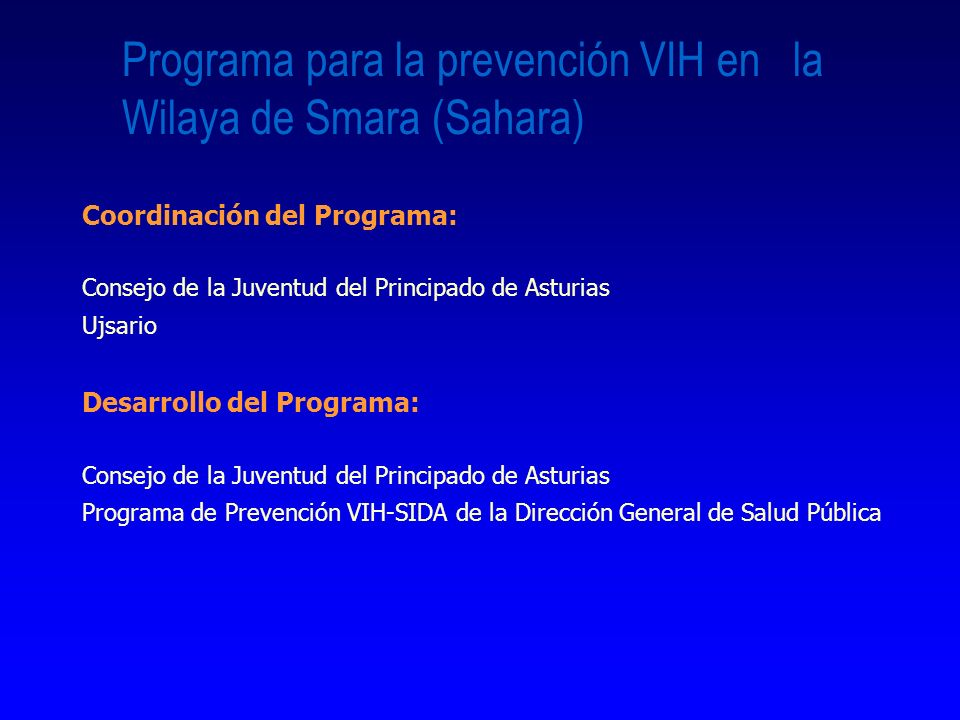 Programa para la prevención VIH en la Wilaya de Smara (Sahara) Coordinación del Programa: Consejo de la Juventud del Principado de Asturias Ujsario Desarrollo del Programa: Consejo de la Juventud del Principado de Asturias Programa de Prevención VIH-SIDA de la Dirección General de Salud Pública