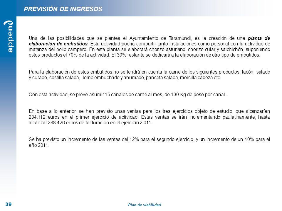 Plan de viabilidad 39 PREVISIÓN DE INGRESOS Una de las posibilidades que se plantea el Ayuntamiento de Taramundi, es la creación de una planta de elab