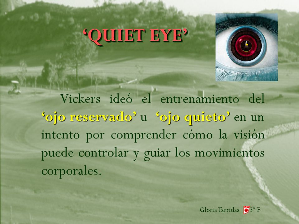 Gloria Tarridas 3º F QUIET EYE ojo reservadoojo quieto Vickers ideó el entrenamiento del ojo reservado u ojo quieto en un intento por comprender cómo la visión puede controlar y guiar los movimientos corporales.