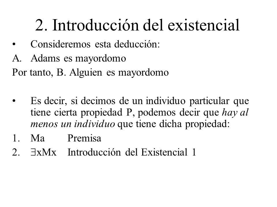 2. Introducción del existencial Consideremos esta deducción: A.Adams es mayordomo Por tanto, B. Alguien es mayordomo Es decir, si decimos de un indivi