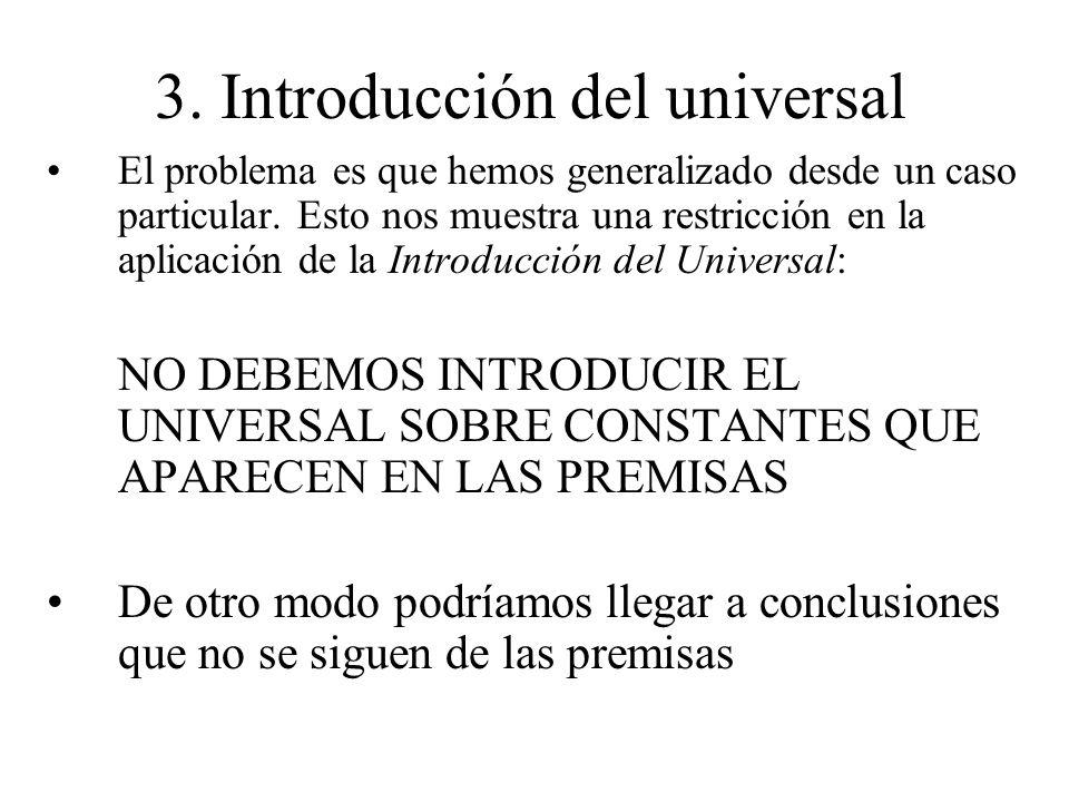 3. Introducción del universal El problema es que hemos generalizado desde un caso particular. Esto nos muestra una restricción en la aplicación de la