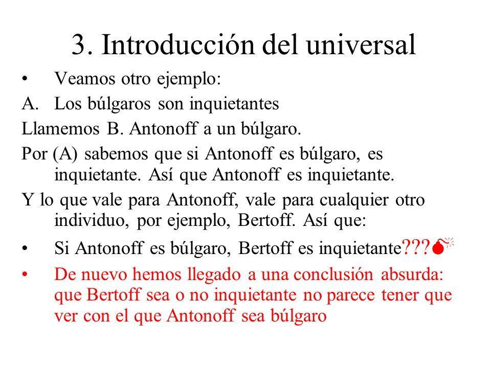 3. Introducción del universal Veamos otro ejemplo: A.Los búlgaros son inquietantes Llamemos B. Antonoff a un búlgaro. Por (A) sabemos que si Antonoff