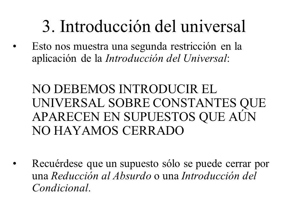 3. Introducción del universal Esto nos muestra una segunda restricción en la aplicación de la Introducción del Universal: NO DEBEMOS INTRODUCIR EL UNI