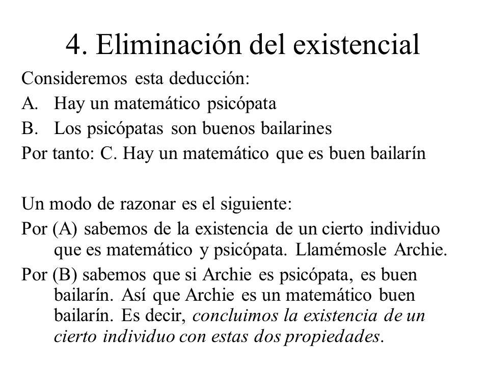 4. Eliminación del existencial Consideremos esta deducción: A.Hay un matemático psicópata B.Los psicópatas son buenos bailarines Por tanto: C. Hay un