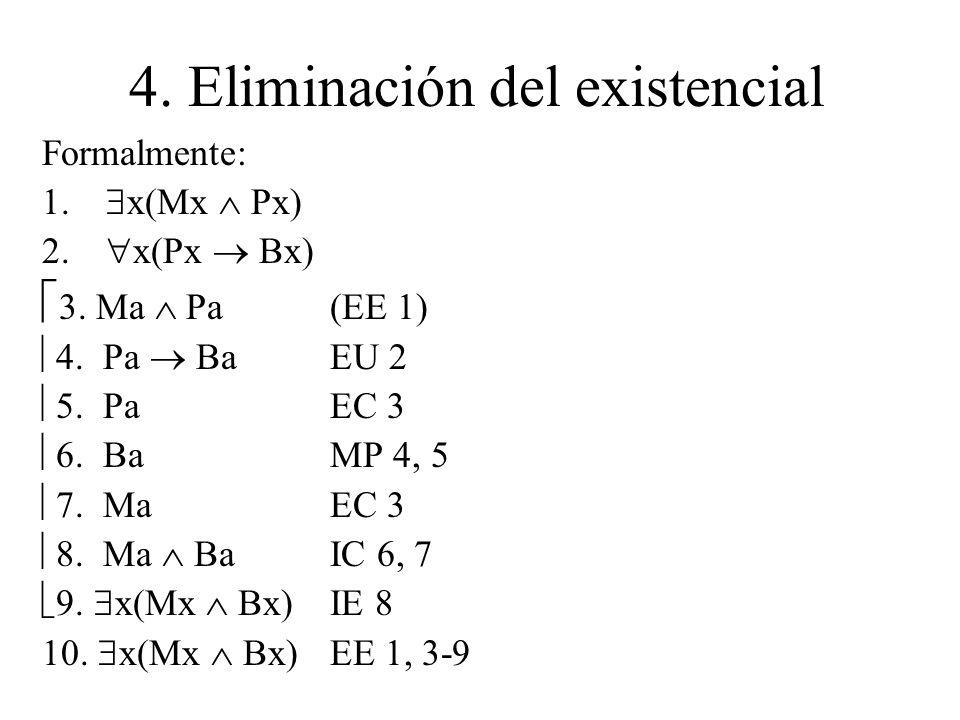 4. Eliminación del existencial Formalmente: 1. x(Mx Px) 2. x(Px Bx) 3. Ma Pa(EE 1) 4. Pa BaEU 2 5. PaEC 3 6. Ba MP 4, 5 7. Ma EC 3 8. Ma BaIC 6, 7 9.