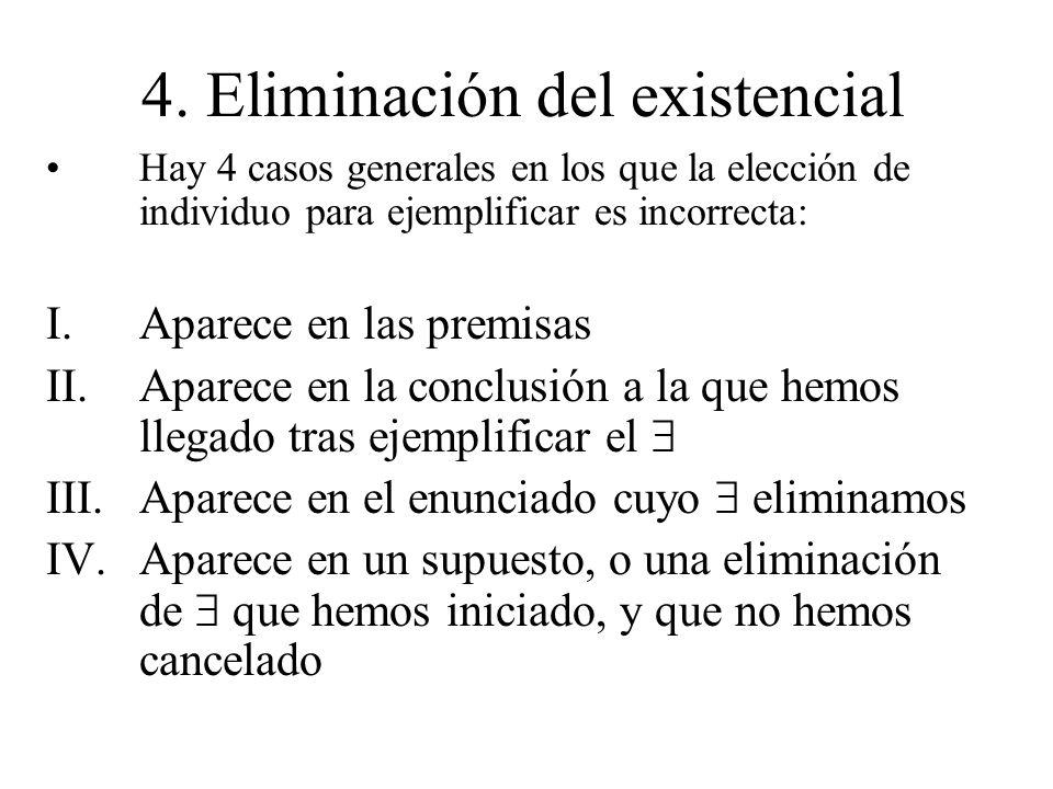 4. Eliminación del existencial Hay 4 casos generales en los que la elección de individuo para ejemplificar es incorrecta: I.Aparece en las premisas II