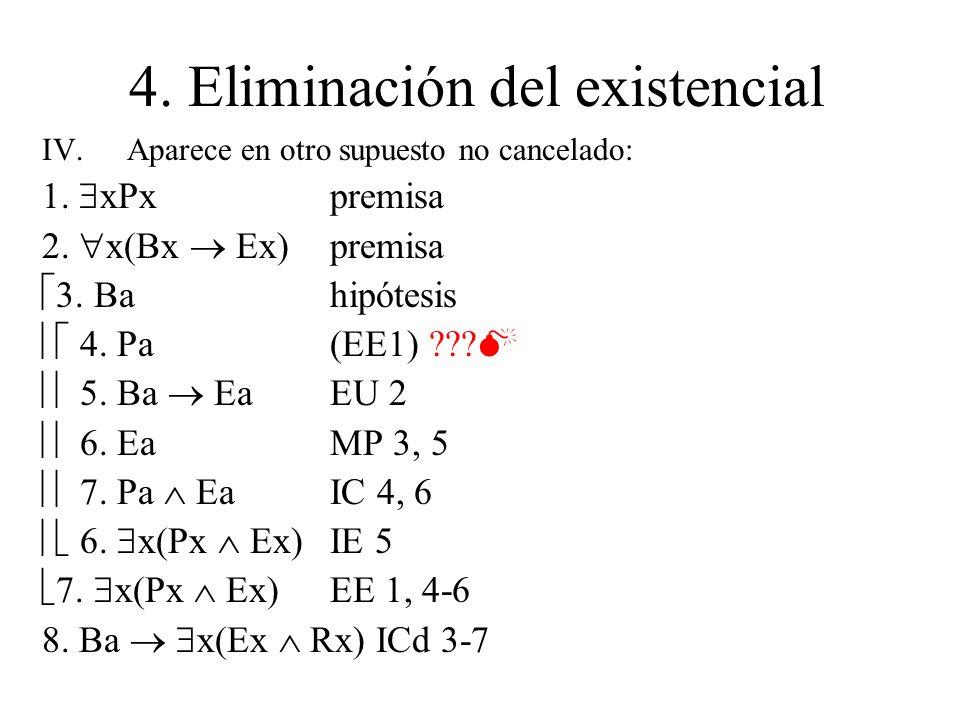4. Eliminación del existencial IV.Aparece en otro supuesto no cancelado: 1. xPxpremisa 2. x(Bx Ex)premisa 3. Ba hipótesis 4. Pa (EE1) ??? 5. Ba Ea EU