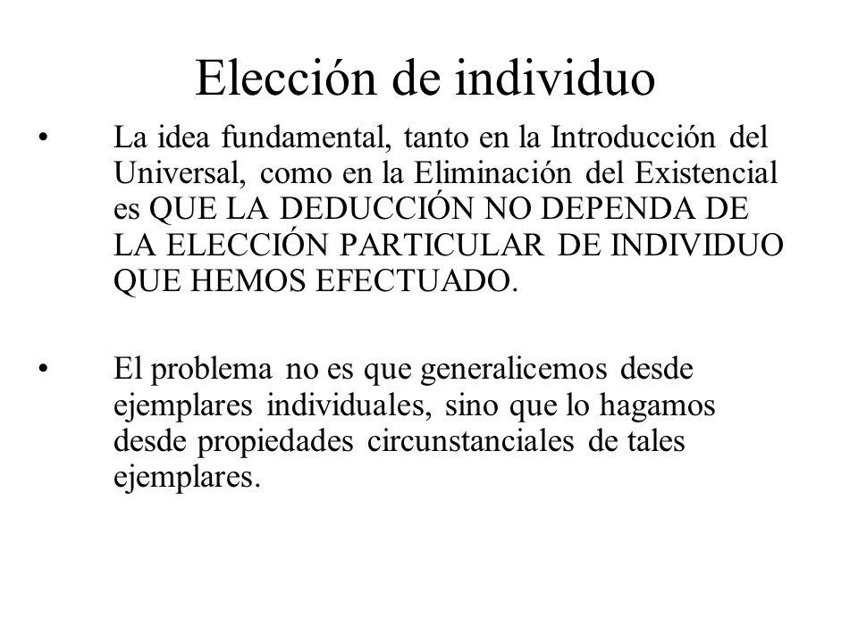 Elección de individuo La idea fundamental, tanto en la Introducción del Universal, como en la Eliminación del Existencial es QUE LA DEDUCCIÓN NO DEPEN