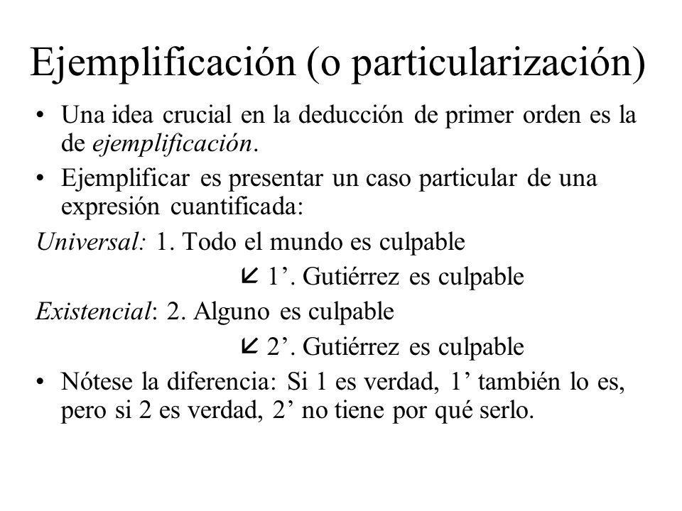 Ejemplificación (o particularización) Una idea crucial en la deducción de primer orden es la de ejemplificación. Ejemplificar es presentar un caso par
