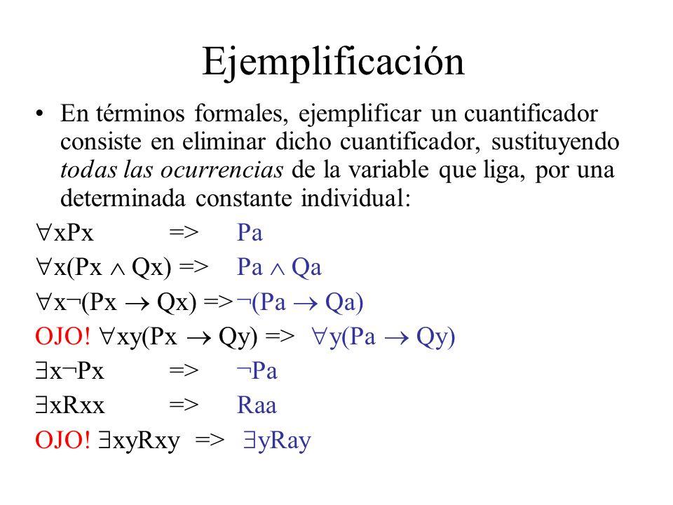 Ejemplificación En términos formales, ejemplificar un cuantificador consiste en eliminar dicho cuantificador, sustituyendo todas las ocurrencias de la