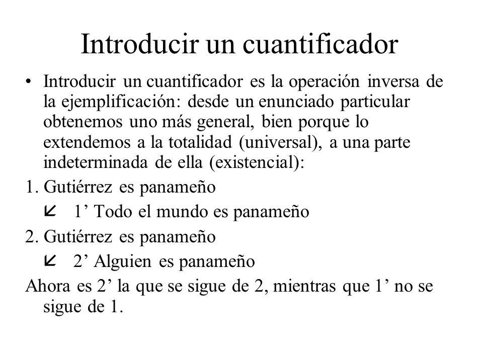 Introducir un cuantificador Introducir un cuantificador es la operación inversa de la ejemplificación: desde un enunciado particular obtenemos uno más