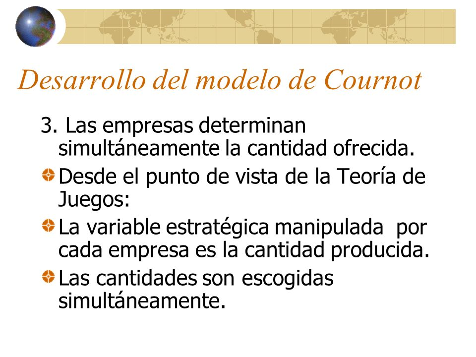 Desarrollo del modelo de Cournot 3. Las empresas determinan simultáneamente la cantidad ofrecida. Desde el punto de vista de la Teoría de Juegos: La v