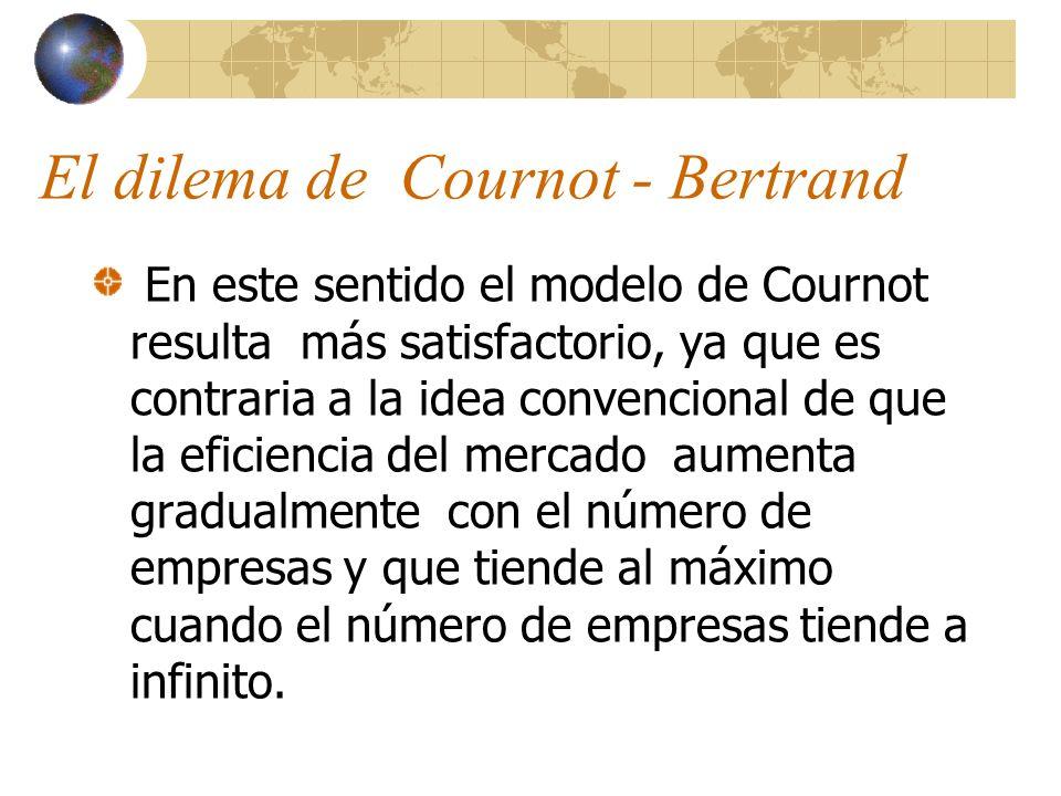 El dilema de Cournot - Bertrand En este sentido el modelo de Cournot resulta más satisfactorio, ya que es contraria a la idea convencional de que la e