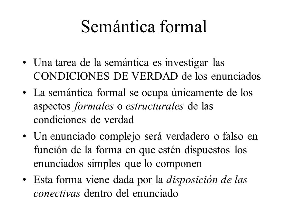 Semántica formal Una tarea de la semántica es investigar las CONDICIONES DE VERDAD de los enunciados La semántica formal se ocupa únicamente de los aspectos formales o estructurales de las condiciones de verdad Un enunciado complejo será verdadero o falso en función de la forma en que estén dispuestos los enunciados simples que lo componen Esta forma viene dada por la disposición de las conectivas dentro del enunciado
