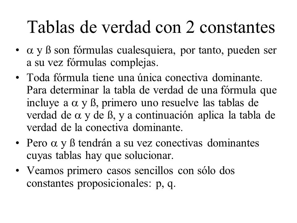Tablas de verdad con 2 constantes y ß son fórmulas cualesquiera, por tanto, pueden ser a su vez fórmulas complejas. Toda fórmula tiene una única conec