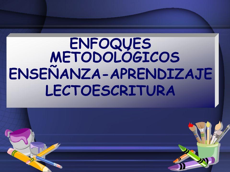 ENFOQUES METODOLÓGICOS ENSEÑANZA-APRENDIZAJE LECTOESCRITURA