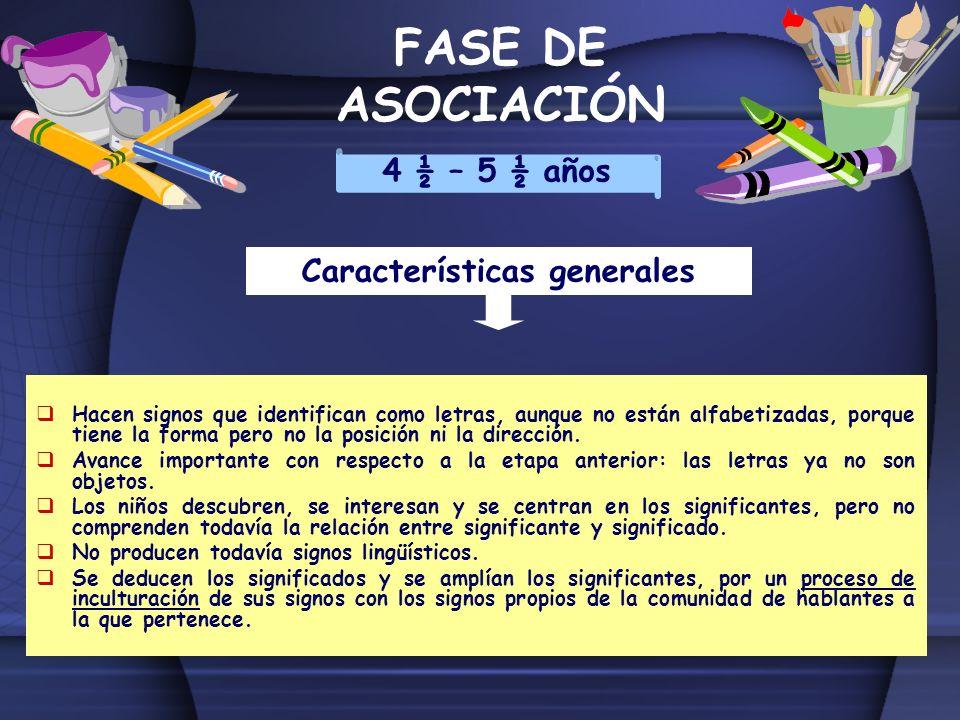 FASE DE ASOCIACIÓN 4 ½ – 5 ½ años Características generales Hacen signos que identifican como letras, aunque no están alfabetizadas, porque tiene la f