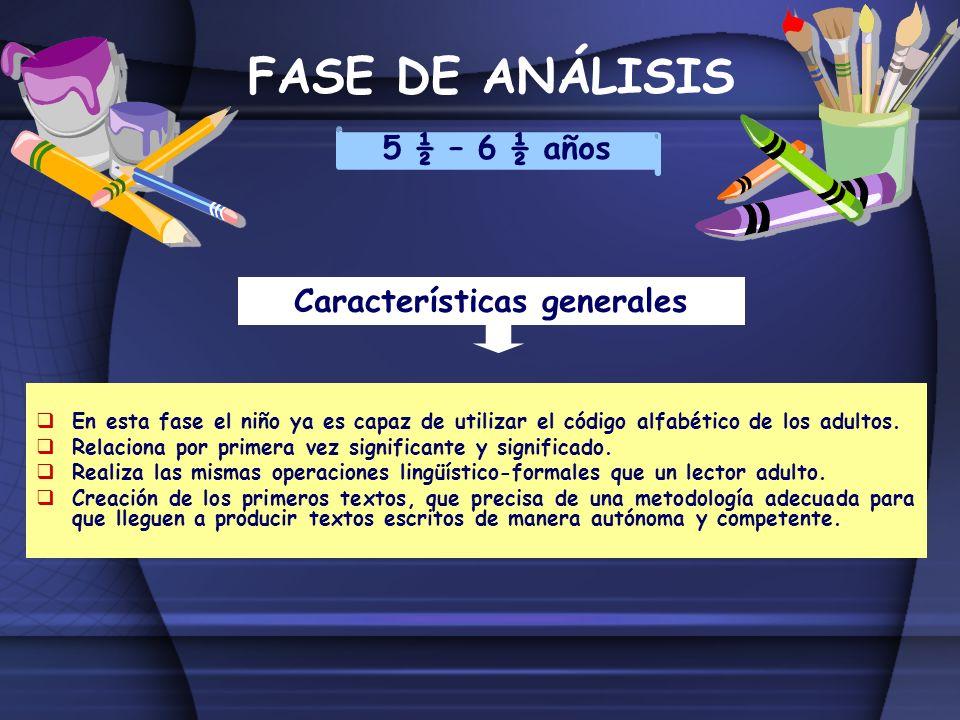 FASE DE ANÁLISIS 5 ½ – 6 ½ años Características generales En esta fase el niño ya es capaz de utilizar el código alfabético de los adultos. Relaciona