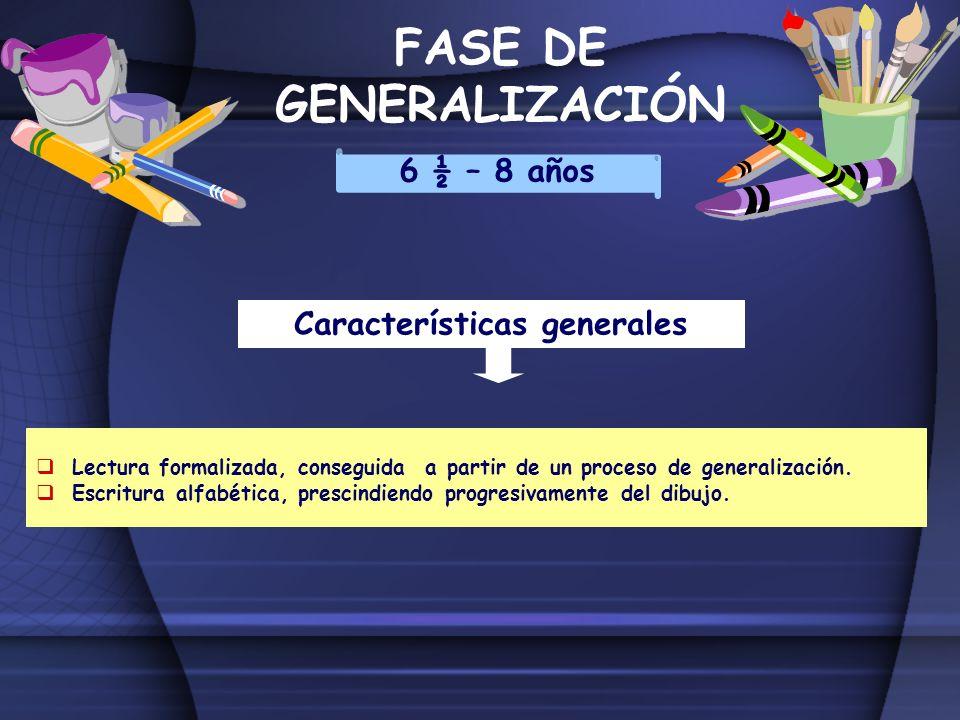 FASE DE GENERALIZACIÓN 6 ½ – 8 años Características generales Lectura formalizada, conseguida a partir de un proceso de generalización. Escritura alfa