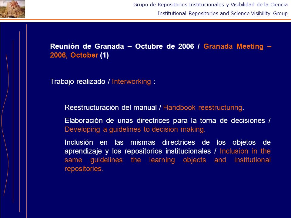 Grupo de Repositorios Institucionales y Visibilidad de la Ciencia Institutional Repositories and Science Visibility Group Reunión de Granada – Octubre de 2006 / Granada Meeting – 2006, October (1) Trabajo realizado / Interworking : Reestructuración del manual / Handbook reestructuring.