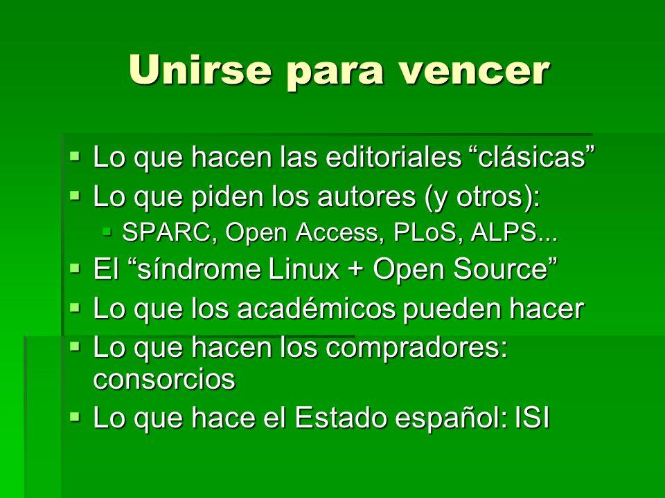 Unirse para vencer Lo que hacen las editoriales clásicas Lo que hacen las editoriales clásicas Lo que piden los autores (y otros): Lo que piden los autores (y otros): SPARC, Open Access, PLoS, ALPS...