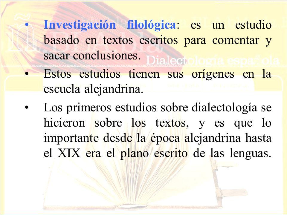 Investigación filológica: es un estudio basado en textos escritos para comentar y sacar conclusiones. Estos estudios tienen sus orígenes en la escuela