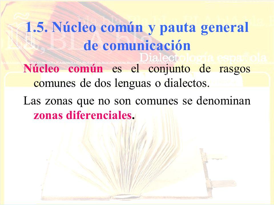 1.5. Núcleo común y pauta general de comunicación Núcleo común es el conjunto de rasgos comunes de dos lenguas o dialectos. Las zonas que no son comun