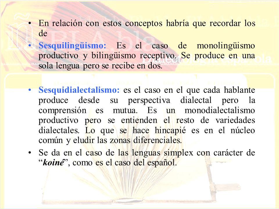 En relación con estos conceptos habría que recordar los de Sesquilingüismo: Es el caso de monolingüismo productivo y bilingüismo receptivo. Se produce