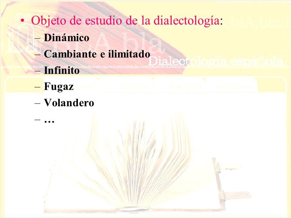 Objeto de estudio de la dialectología: –Dinámico –Cambiante e ilimitado –Infinito –Fugaz –Volandero –…–…