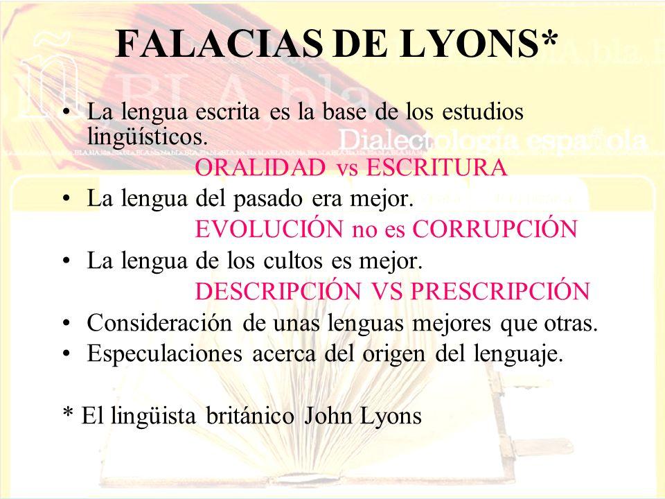 FALACIAS DE LYONS* La lengua escrita es la base de los estudios lingüísticos. ORALIDAD vs ESCRITURA La lengua del pasado era mejor. EVOLUCIÓN no es CO