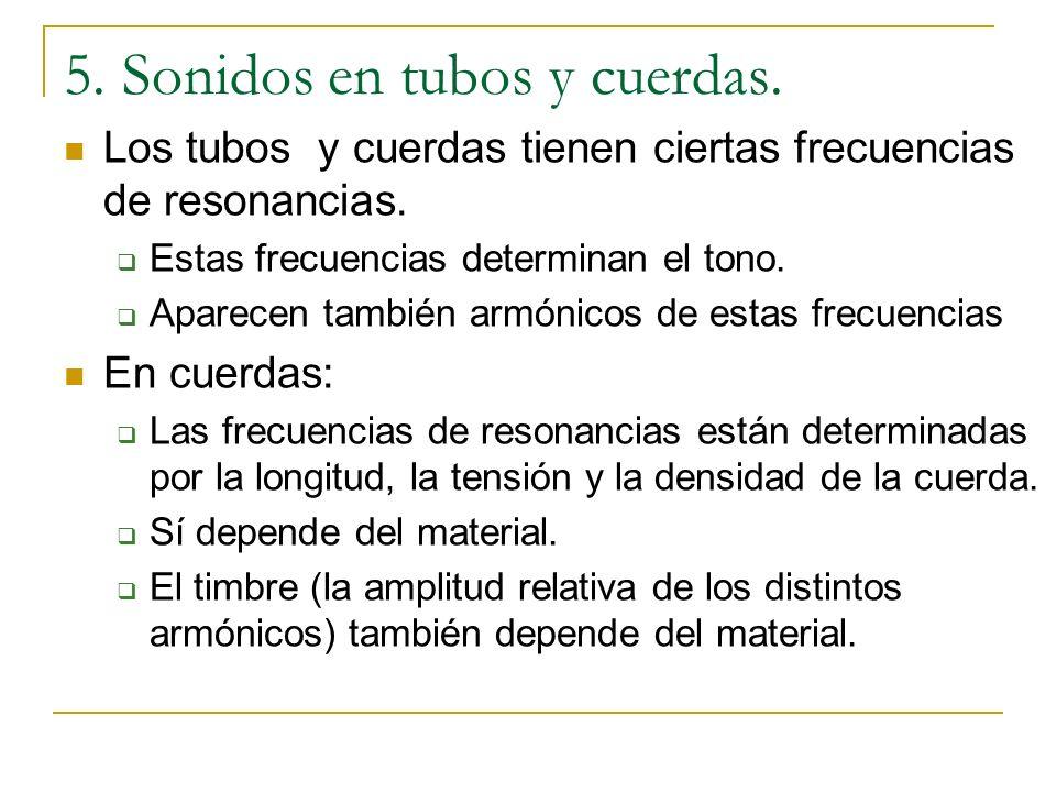 5. Sonidos en tubos y cuerdas. Los tubos y cuerdas tienen ciertas frecuencias de resonancias. Estas frecuencias determinan el tono. Aparecen también a