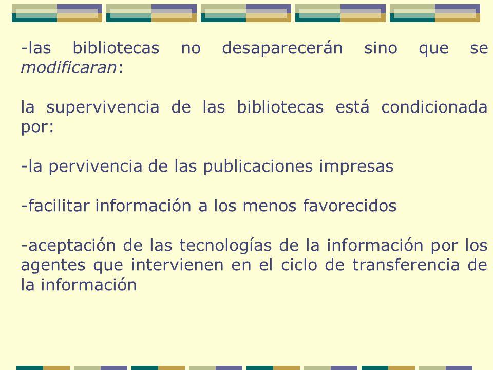 -las bibliotecas no desaparecerán sino que se modificaran: la supervivencia de las bibliotecas está condicionada por: -la pervivencia de las publicaciones impresas -facilitar información a los menos favorecidos -aceptación de las tecnologías de la información por los agentes que intervienen en el ciclo de transferencia de la información