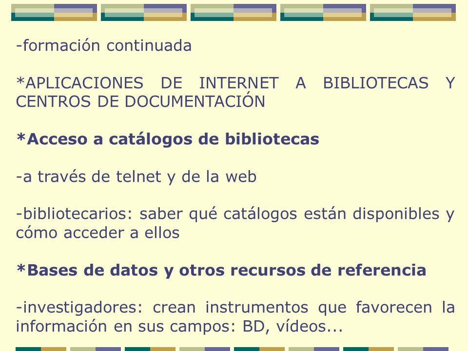 -formación continuada *APLICACIONES DE INTERNET A BIBLIOTECAS Y CENTROS DE DOCUMENTACIÓN *Acceso a catálogos de bibliotecas -a través de telnet y de la web -bibliotecarios: saber qué catálogos están disponibles y cómo acceder a ellos *Bases de datos y otros recursos de referencia -investigadores: crean instrumentos que favorecen la información en sus campos: BD, vídeos...