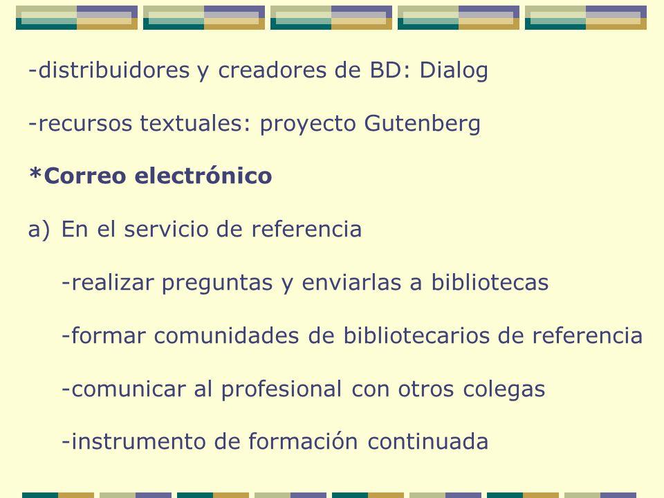 -distribuidores y creadores de BD: Dialog -recursos textuales: proyecto Gutenberg *Correo electrónico a)En el servicio de referencia -realizar preguntas y enviarlas a bibliotecas -formar comunidades de bibliotecarios de referencia -comunicar al profesional con otros colegas -instrumento de formación continuada