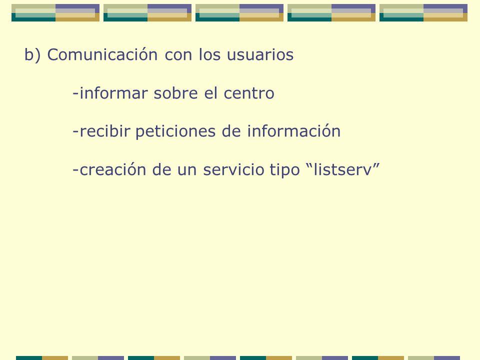 b) Comunicación con los usuarios -informar sobre el centro -recibir peticiones de información -creación de un servicio tipo listserv
