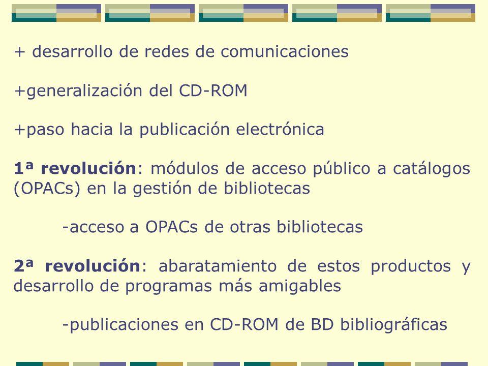 + desarrollo de redes de comunicaciones +generalización del CD-ROM +paso hacia la publicación electrónica 1ª revolución: módulos de acceso público a catálogos (OPACs) en la gestión de bibliotecas -acceso a OPACs de otras bibliotecas 2ª revolución: abaratamiento de estos productos y desarrollo de programas más amigables -publicaciones en CD-ROM de BD bibliográficas