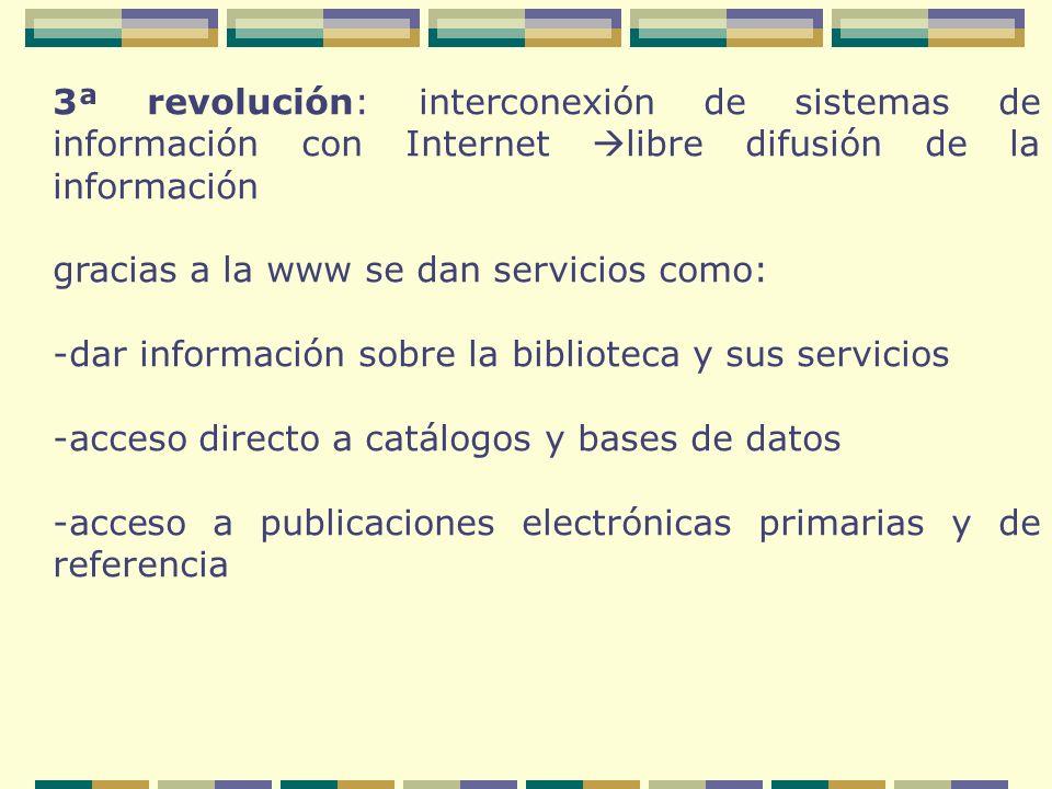 3ª revolución: interconexión de sistemas de información con Internet libre difusión de la información gracias a la www se dan servicios como: -dar información sobre la biblioteca y sus servicios -acceso directo a catálogos y bases de datos -acceso a publicaciones electrónicas primarias y de referencia