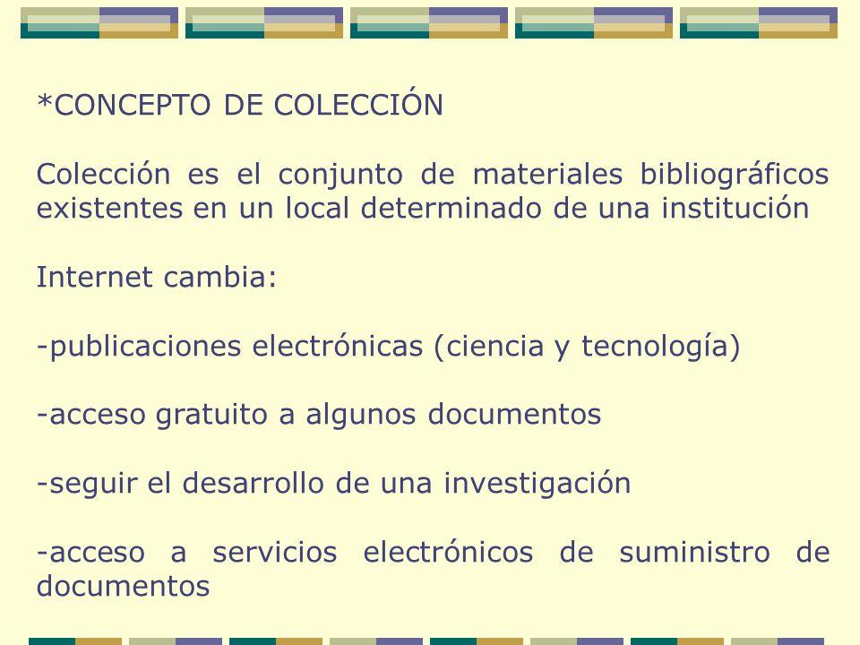 *CONCEPTO DE COLECCIÓN Colección es el conjunto de materiales bibliográficos existentes en un local determinado de una institución Internet cambia: -publicaciones electrónicas (ciencia y tecnología) -acceso gratuito a algunos documentos -seguir el desarrollo de una investigación -acceso a servicios electrónicos de suministro de documentos