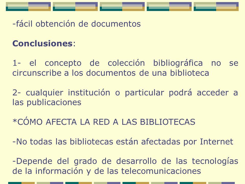 -fácil obtención de documentos Conclusiones: 1- el concepto de colección bibliográfica no se circunscribe a los documentos de una biblioteca 2- cualquier institución o particular podrá acceder a las publicaciones *CÓMO AFECTA LA RED A LAS BIBLIOTECAS -No todas las bibliotecas están afectadas por Internet -Depende del grado de desarrollo de las tecnologías de la información y de las telecomunicaciones