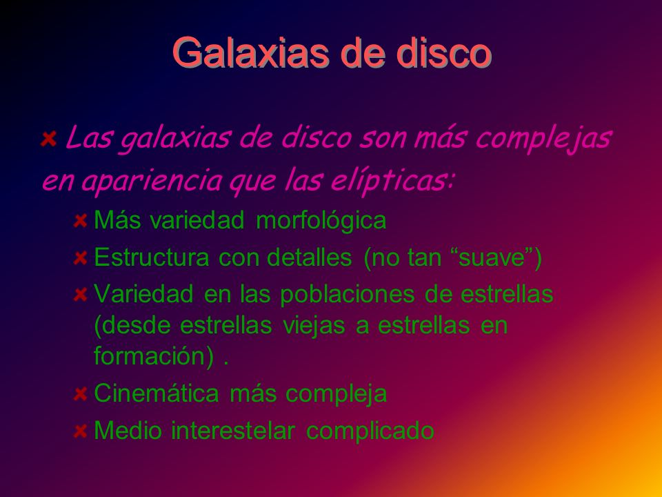 Galaxias de disco Las galaxias de disco son más complejas en apariencia que las elípticas: Más variedad morfológica Estructura con detalles (no tan su