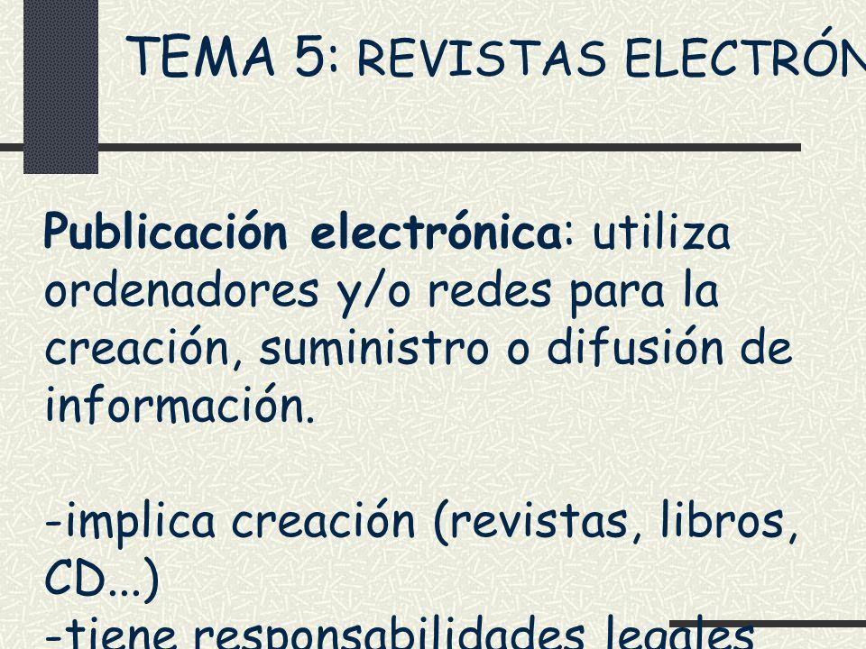 TEMA 5: REVISTAS ELECTRÓNICAS Publicación electrónica: utiliza ordenadores y/o redes para la creación, suministro o difusión de información. -implica