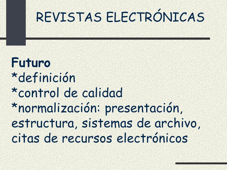 REVISTAS ELECTRÓNICAS Futuro *definición *control de calidad *normalización: presentación, estructura, sistemas de archivo, citas de recursos electrón