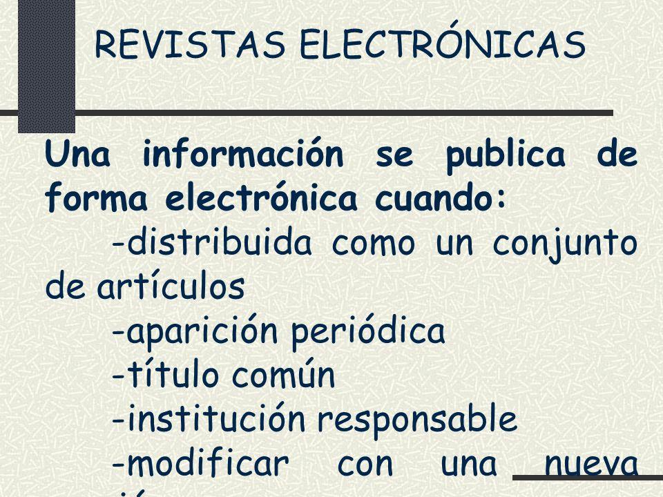 REVISTAS ELECTRÓNICAS Una información se publica de forma electrónica cuando: -distribuida como un conjunto de artículos -aparición periódica -título