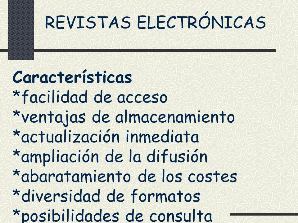 REVISTAS ELECTRÓNICAS Características *facilidad de acceso *ventajas de almacenamiento *actualización inmediata *ampliación de la difusión *abaratamie