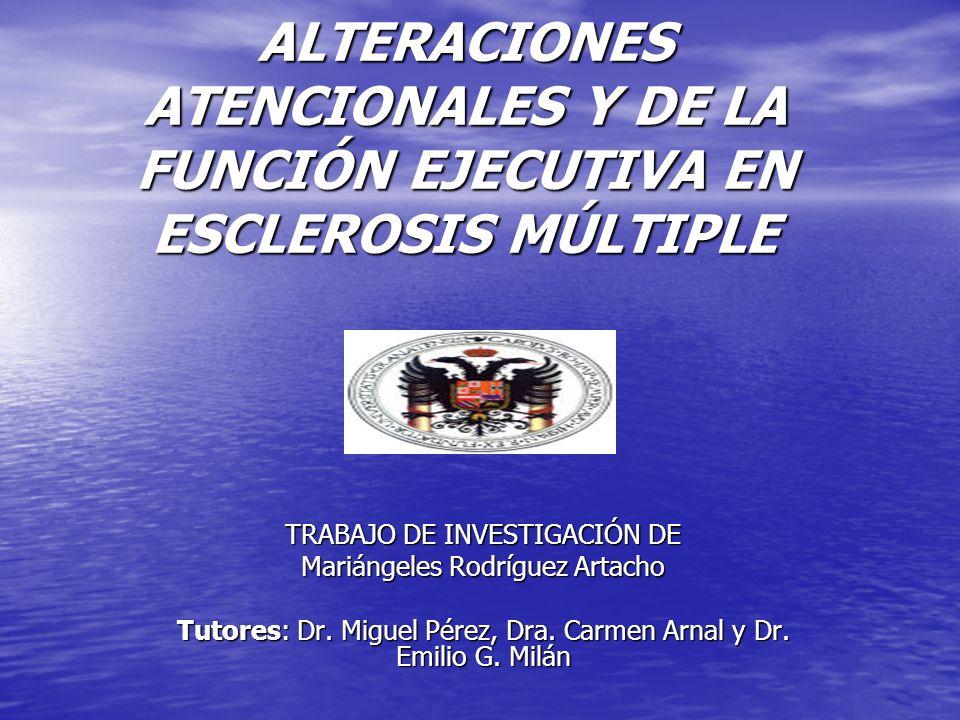 ALTERACIONES ATENCIONALES Y DE LA FUNCIÓN EJECUTIVA EN ESCLEROSIS MÚLTIPLE TRABAJO DE INVESTIGACIÓN DE Mariángeles Rodríguez Artacho Tutores: Dr. Migu