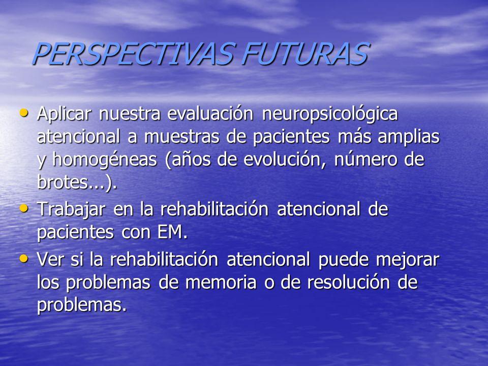 PERSPECTIVAS FUTURAS Aplicar nuestra evaluación neuropsicológica atencional a muestras de pacientes más amplias y homogéneas (años de evolución, númer