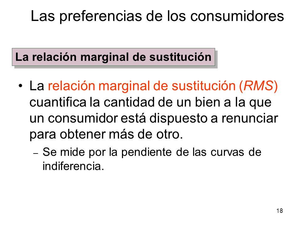 18 La relación marginal de sustitución (RMS) cuantifica la cantidad de un bien a la que un consumidor está dispuesto a renunciar para obtener más de o