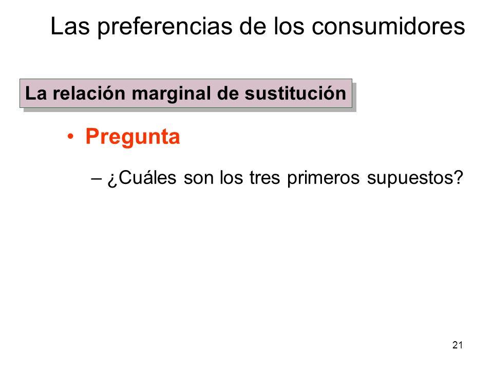 21 Pregunta –¿Cuáles son los tres primeros supuestos? Las preferencias de los consumidores La relación marginal de sustitución