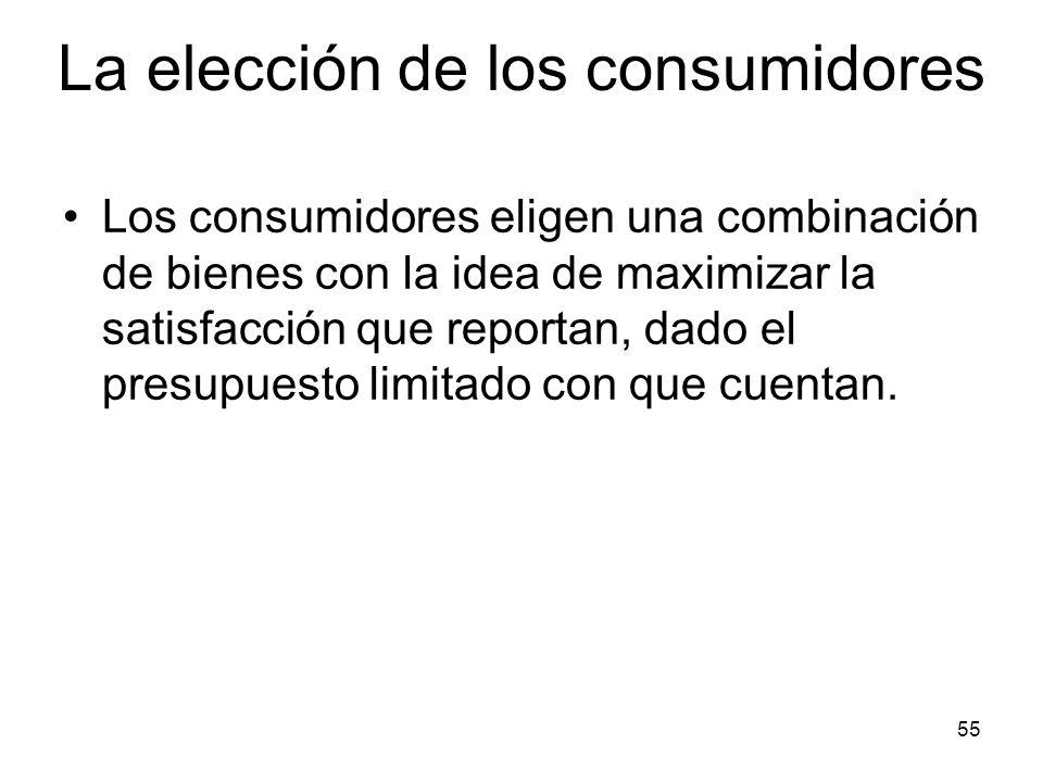 55 La elección de los consumidores Los consumidores eligen una combinación de bienes con la idea de maximizar la satisfacción que reportan, dado el pr